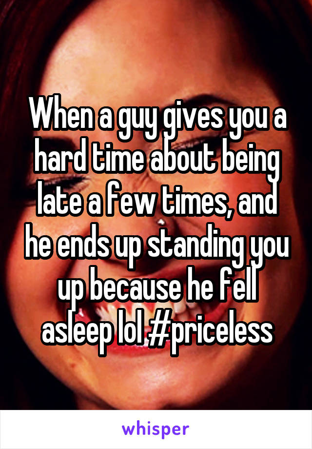 When a guy gives you a hard time about being late a few times, and he ends up standing you up because he fell asleep lol #priceless