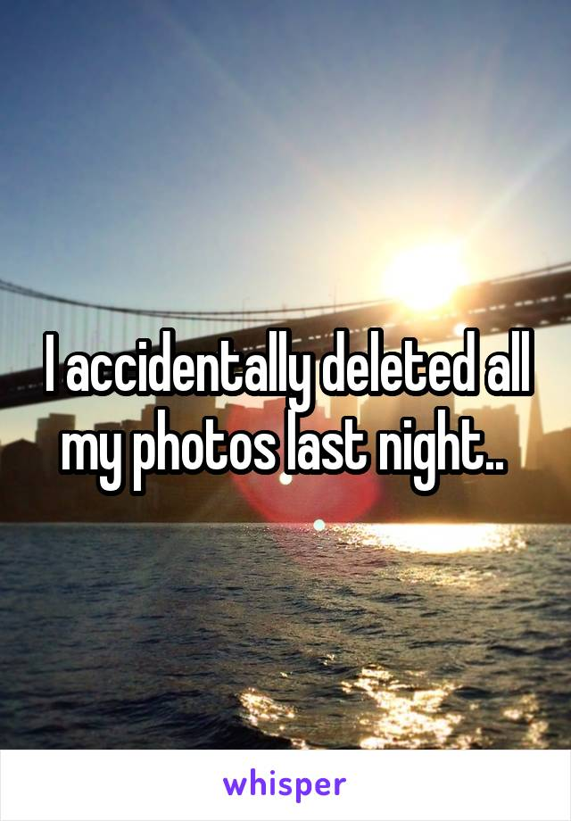 I accidentally deleted all my photos last night..