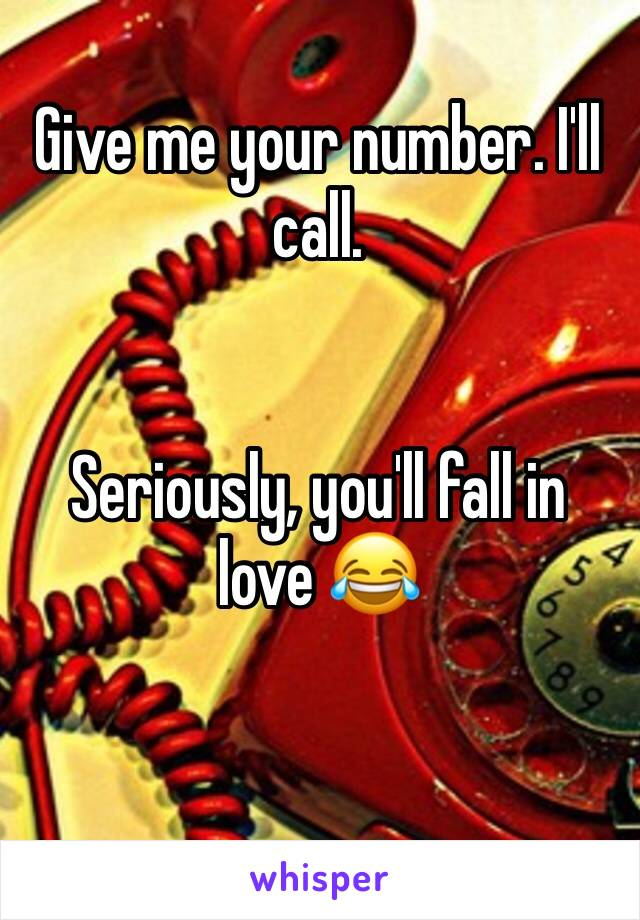 Give me your number. I'll call.    Seriously, you'll fall in love 😂