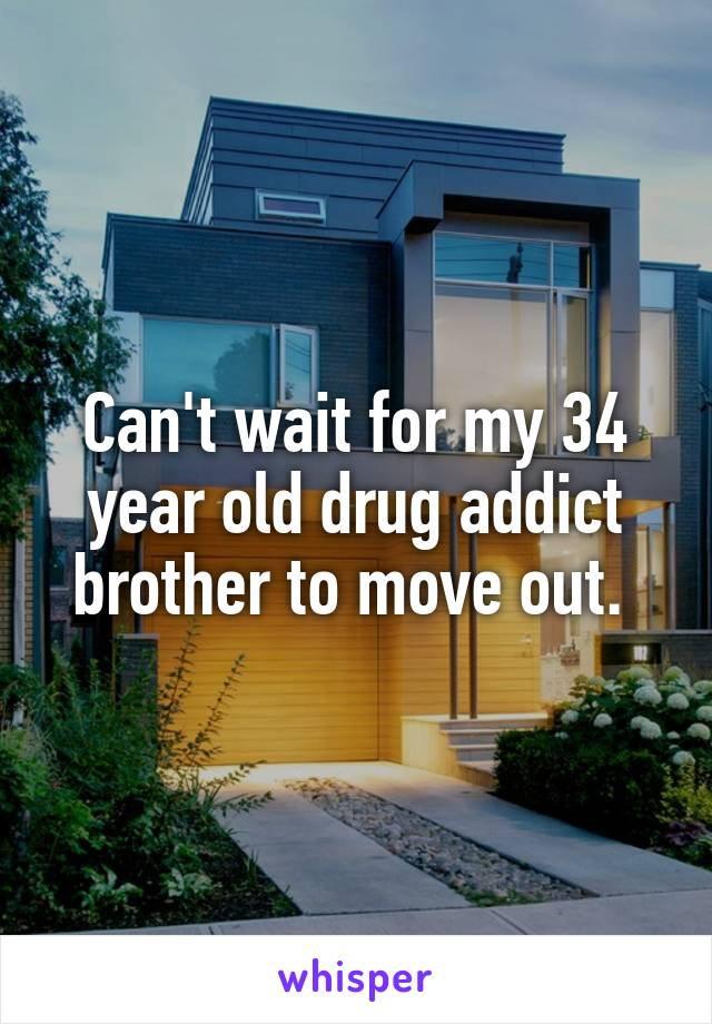 Can't wait for my 34 year old drug addict brother to move out.