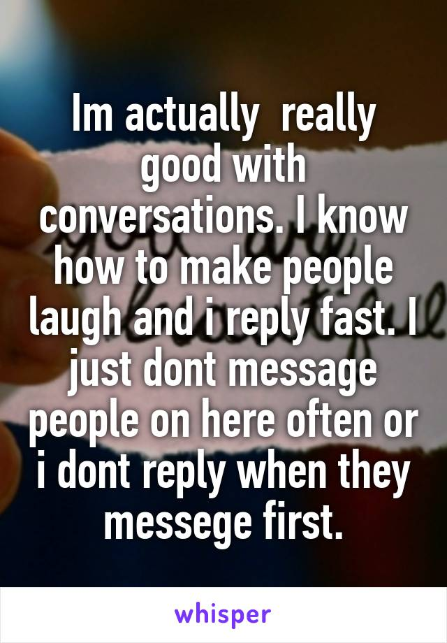 Im actually  really good with conversations. I know how to make people laugh and i reply fast. I just dont message people on here often or i dont reply when they messege first.