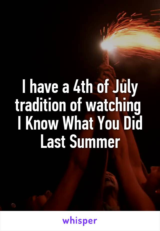 I have a 4th of July tradition of watching  I Know What You Did Last Summer