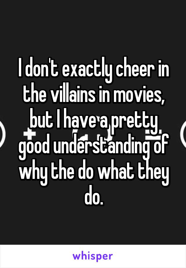 I don't exactly cheer in the villains in movies, but I have a pretty good understanding of why the do what they do.