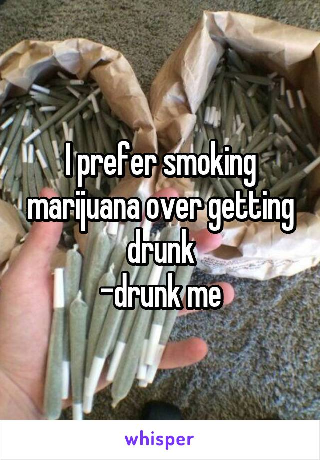I prefer smoking marijuana over getting drunk -drunk me