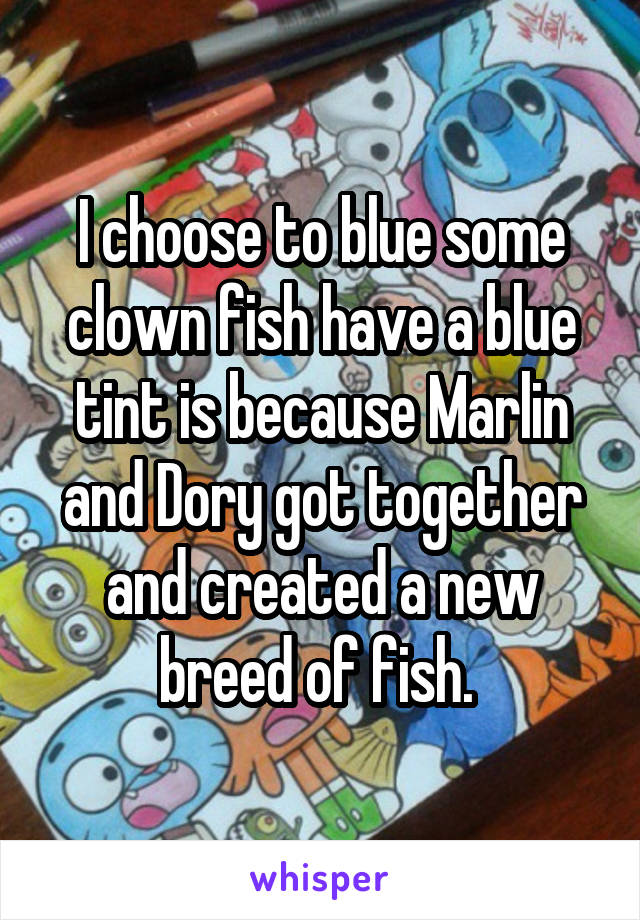 I choose to blue some clown fish have a blue tint is because Marlin and Dory got together and created a new breed of fish.