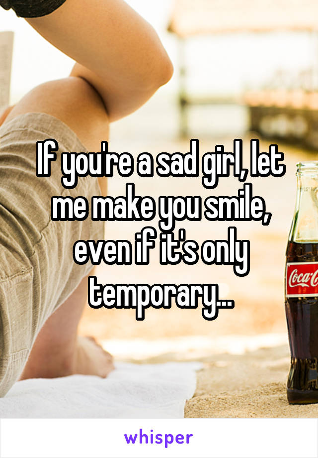 If you're a sad girl, let me make you smile, even if it's only temporary...