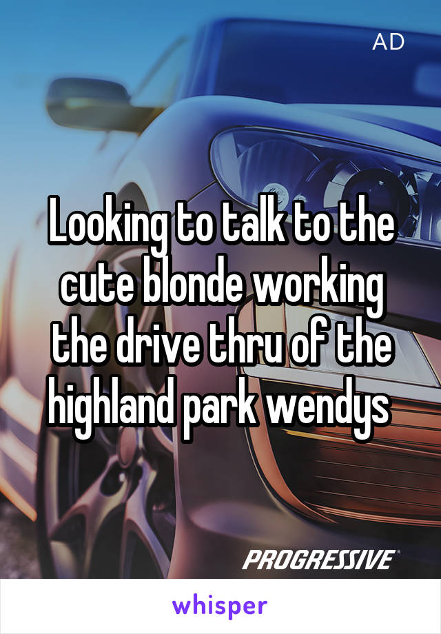 Looking to talk to the cute blonde working the drive thru of the highland park wendys