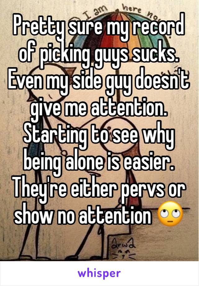 Pretty sure my record of picking guys sucks. Even my side guy doesn't give me attention. Starting to see why being alone is easier. They're either pervs or show no attention 🙄