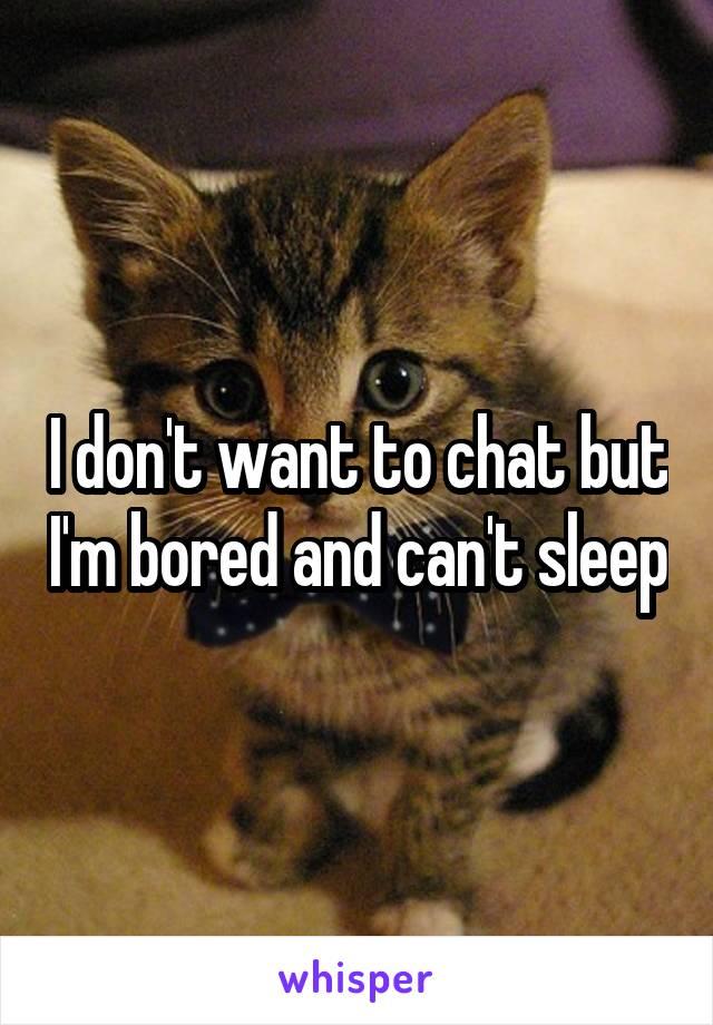 I don't want to chat but I'm bored and can't sleep