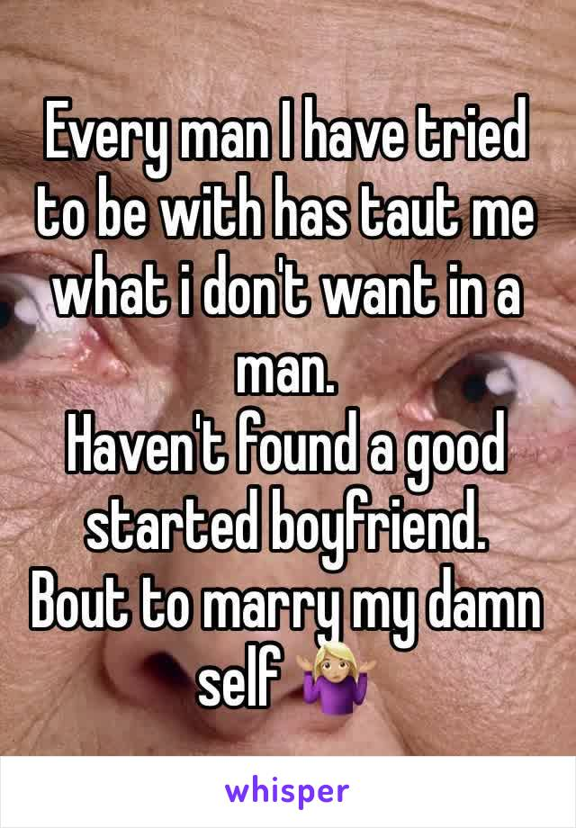 Every man I have tried to be with has taut me what i don't want in a man.  Haven't found a good started boyfriend.  Bout to marry my damn self 🤷🏼♀️