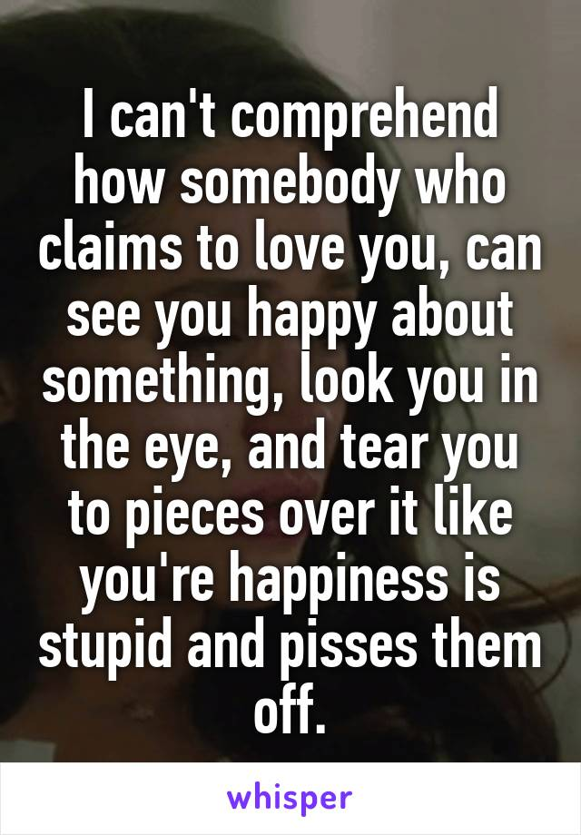 I can't comprehend how somebody who claims to love you, can see you happy about something, look you in the eye, and tear you to pieces over it like you're happiness is stupid and pisses them off.