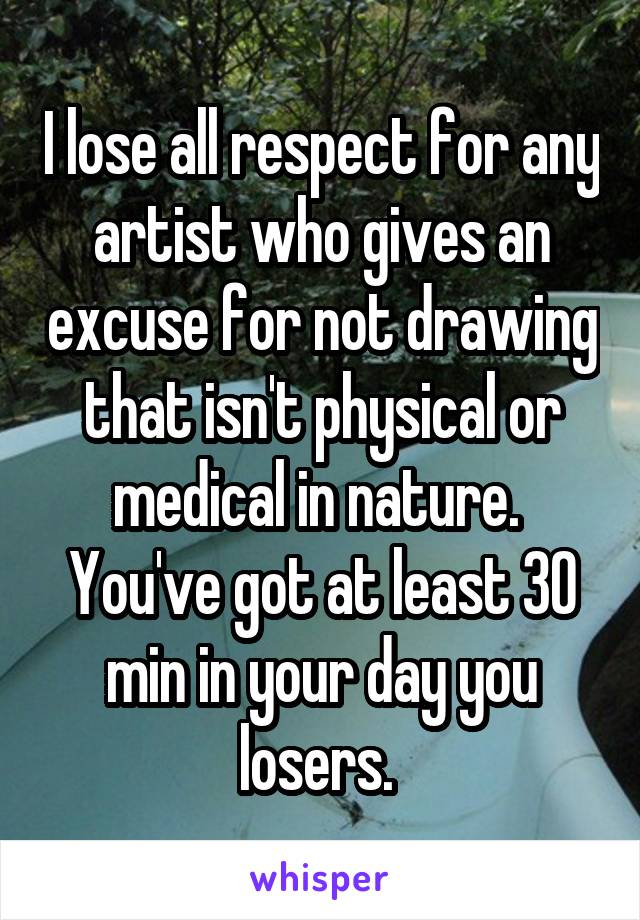 I lose all respect for any artist who gives an excuse for not drawing that isn't physical or medical in nature.  You've got at least 30 min in your day you losers.