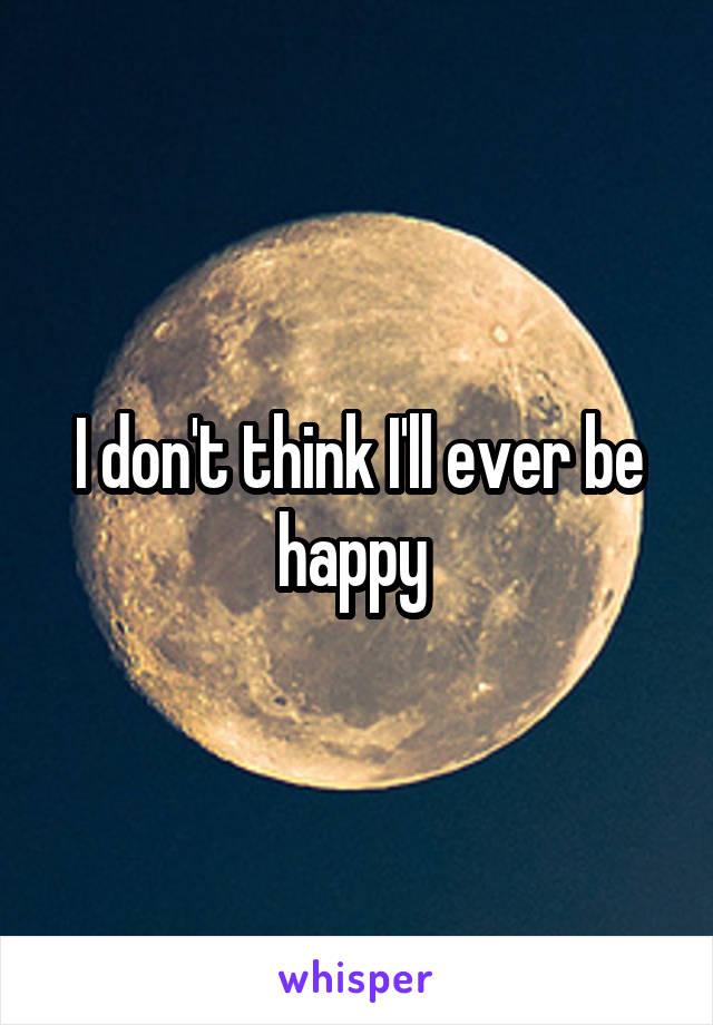 I don't think I'll ever be happy