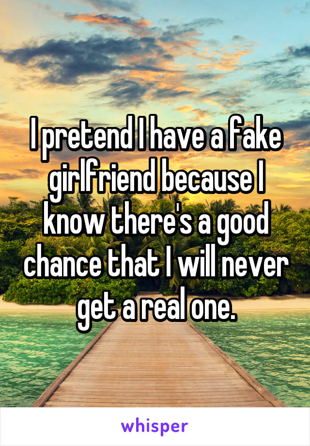 I pretend I have a fake girlfriend because I know there's a good chance that I will never get a real one.