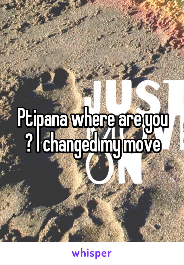 Ptipana where are you ? I changed my move