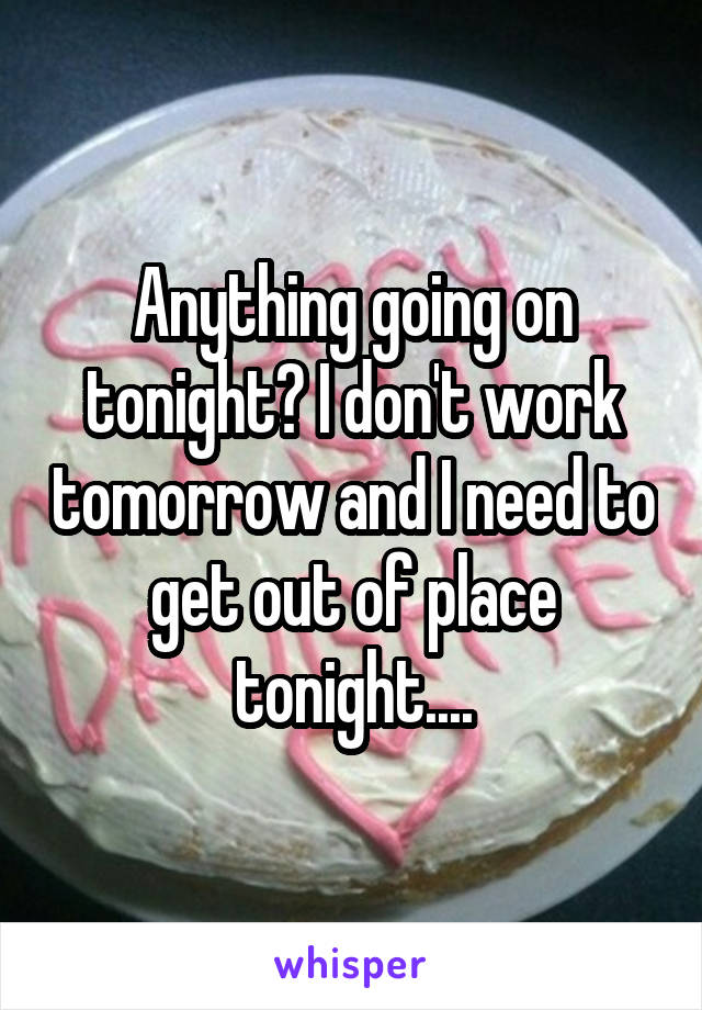 Anything going on tonight? I don't work tomorrow and I need to get out of place tonight....