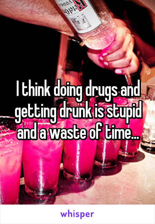 I think doing drugs and getting drunk is stupid and a waste of time...