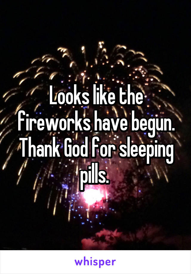Looks like the fireworks have begun. Thank God for sleeping pills.