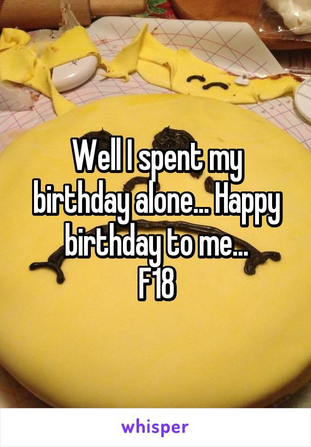 Well I spent my birthday alone... Happy birthday to me... F18