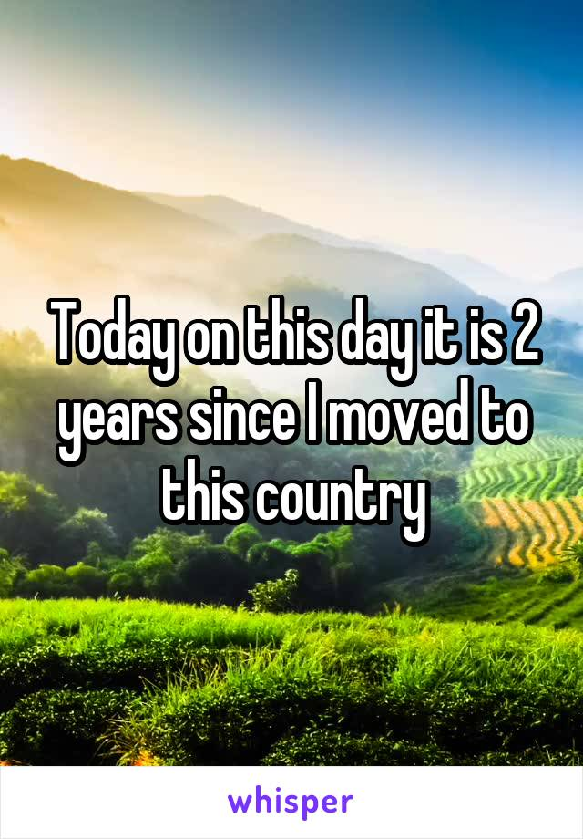 Today on this day it is 2 years since I moved to this country