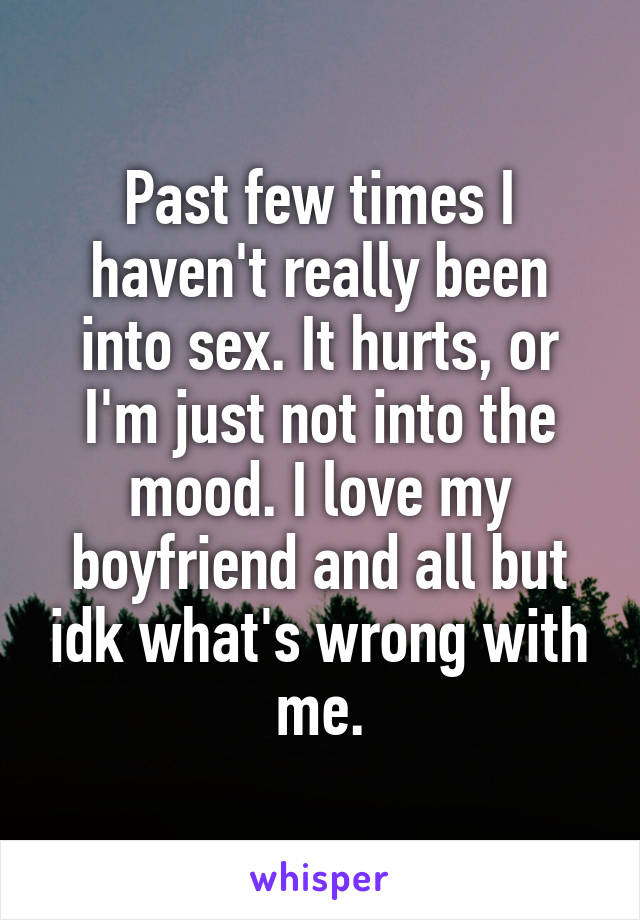 Past few times I haven't really been into sex. It hurts, or I'm just not into the mood. I love my boyfriend and all but idk what's wrong with me.