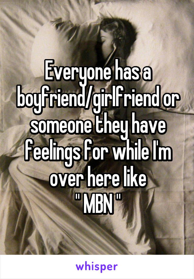 """Everyone has a boyfriend/girlfriend or someone they have feelings for while I'm over here like  """" MBN """""""