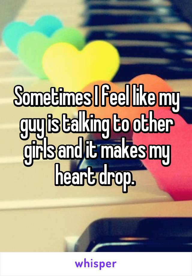 Sometimes I feel like my guy is talking to other girls and it makes my heart drop.