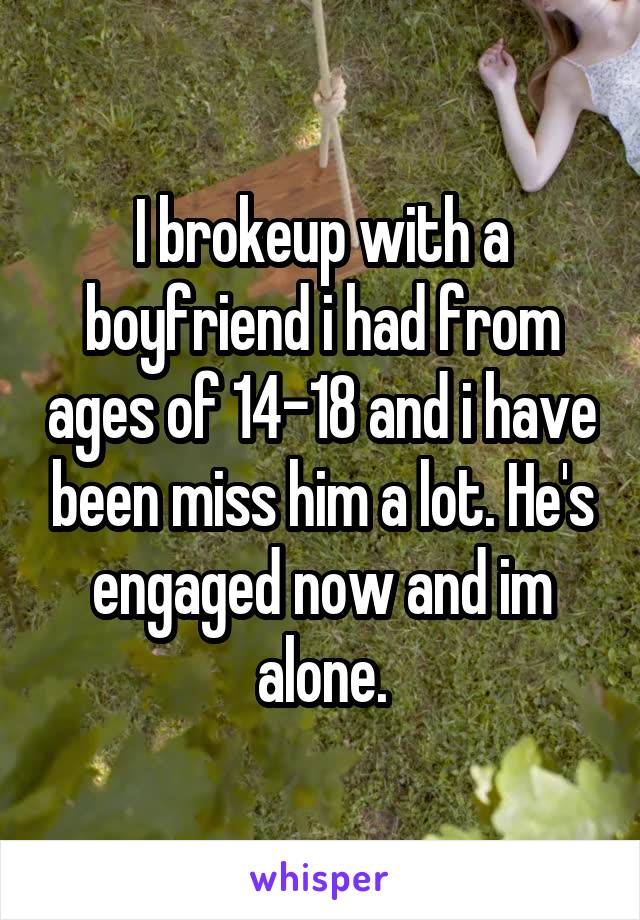 I brokeup with a boyfriend i had from ages of 14-18 and i have been miss him a lot. He's engaged now and im alone.