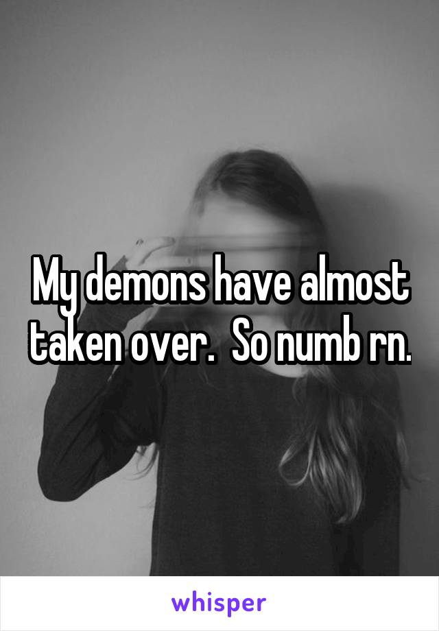 My demons have almost taken over.  So numb rn.