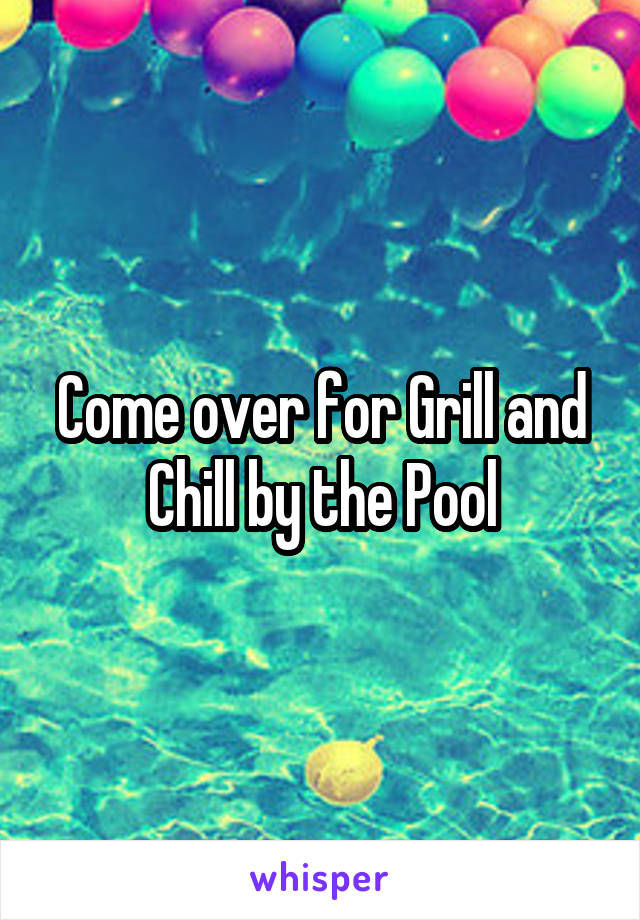 Come over for Grill and Chill by the Pool