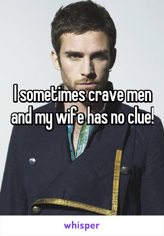I sometimes crave men and my wife has no clue!