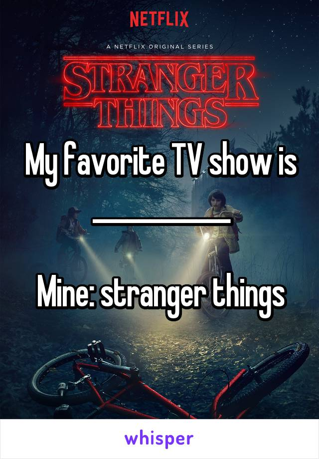 My favorite TV show is ____________  Mine: stranger things