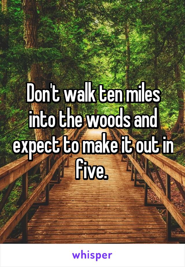 Don't walk ten miles into the woods and expect to make it out in five.