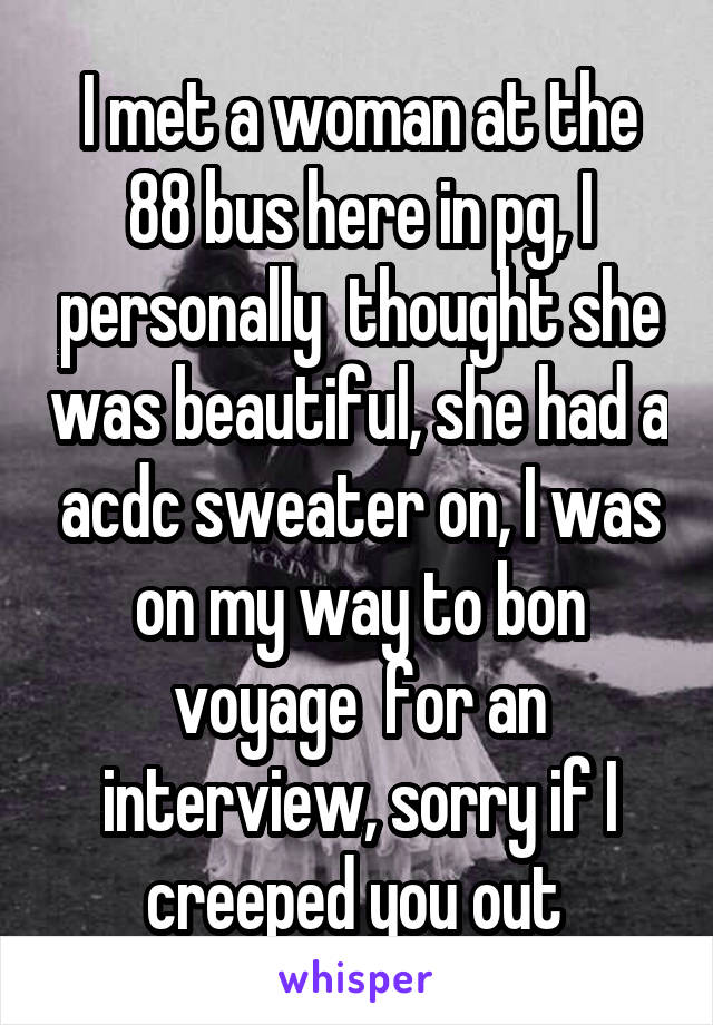 I met a woman at the 88 bus here in pg, I personally  thought she was beautiful, she had a acdc sweater on, I was on my way to bon voyage  for an interview, sorry if I creeped you out
