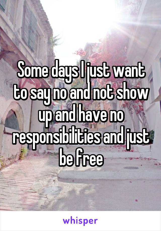 Some days I just want to say no and not show up and have no responsibilities and just be free