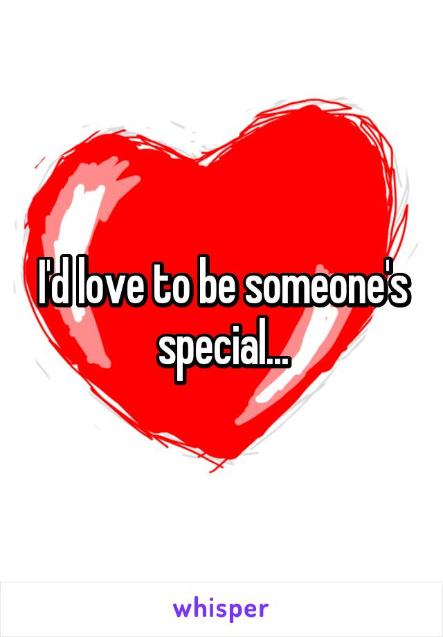 I'd love to be someone's special...