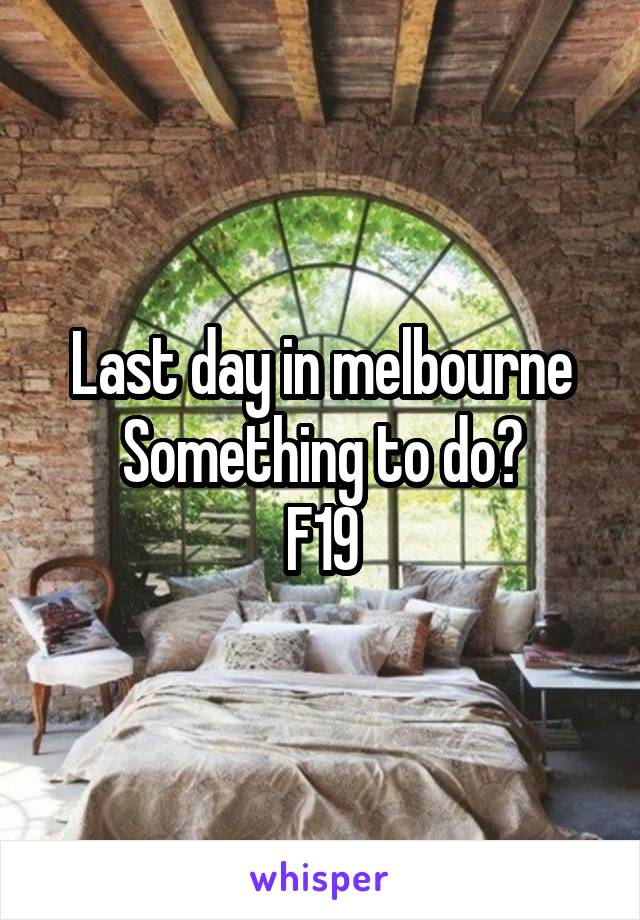 Last day in melbourne Something to do? F19