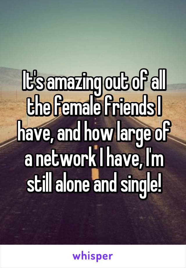 It's amazing out of all the female friends I have, and how large of a network I have, I'm still alone and single!