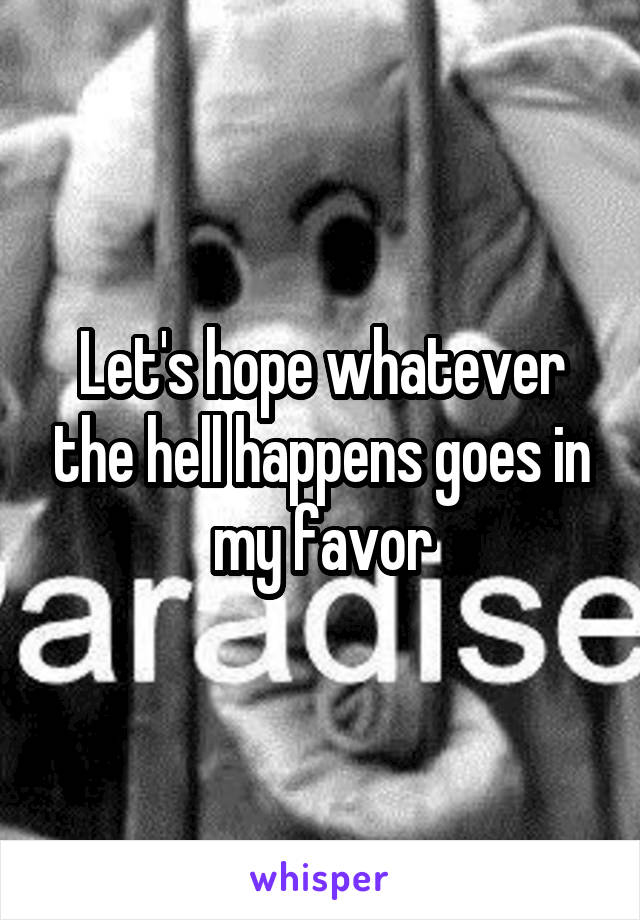 Let's hope whatever the hell happens goes in my favor