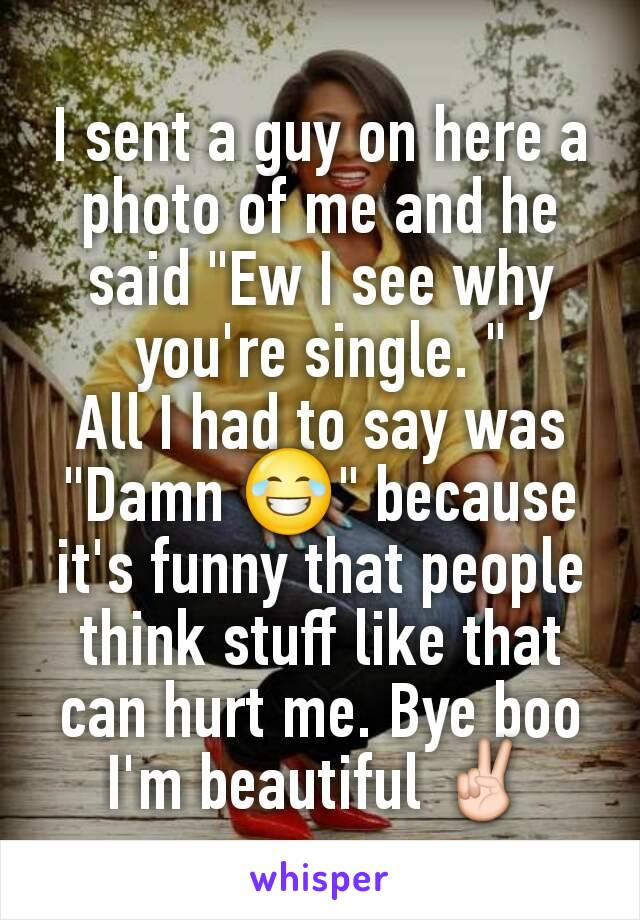 """I sent a guy on here a photo of me and he said """"Ew I see why you're single. """" All I had to say was """"Damn 😂"""" because it's funny that people think stuff like that can hurt me. Bye boo I'm beautiful ✌"""