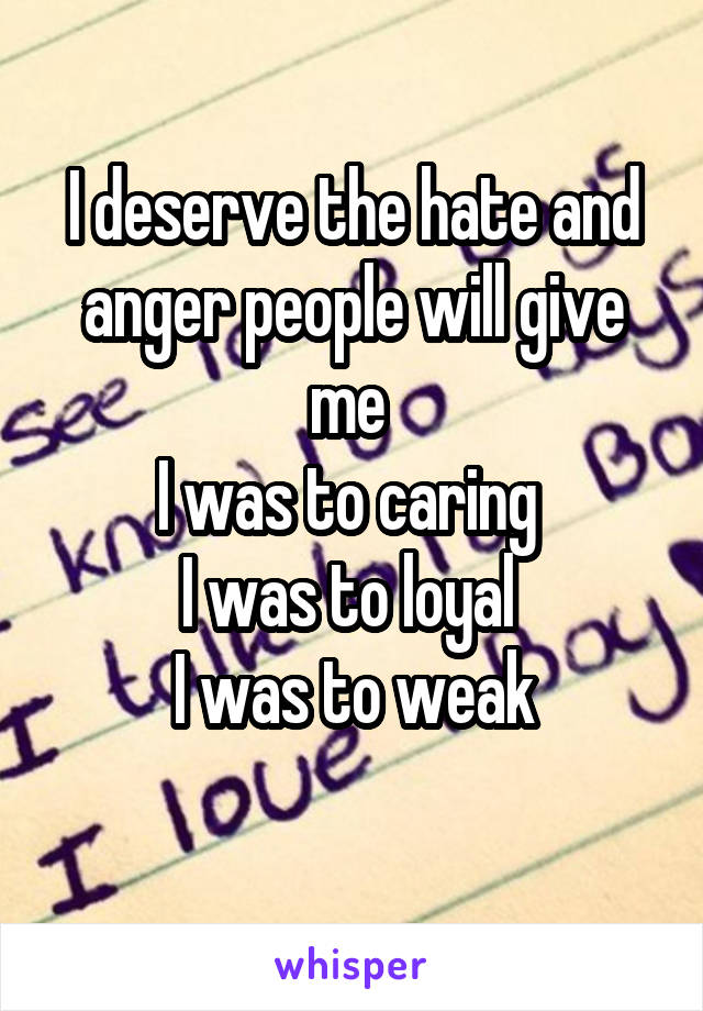I deserve the hate and anger people will give me  I was to caring  I was to loyal  I was to weak