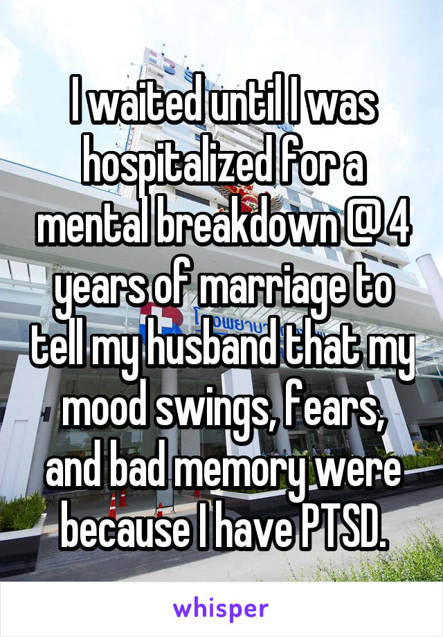 I waited until I was hospitalized for a mental breakdown @ 4 years of marriage to tell my husband that my mood swings, fears, and bad memory were because I have PTSD.
