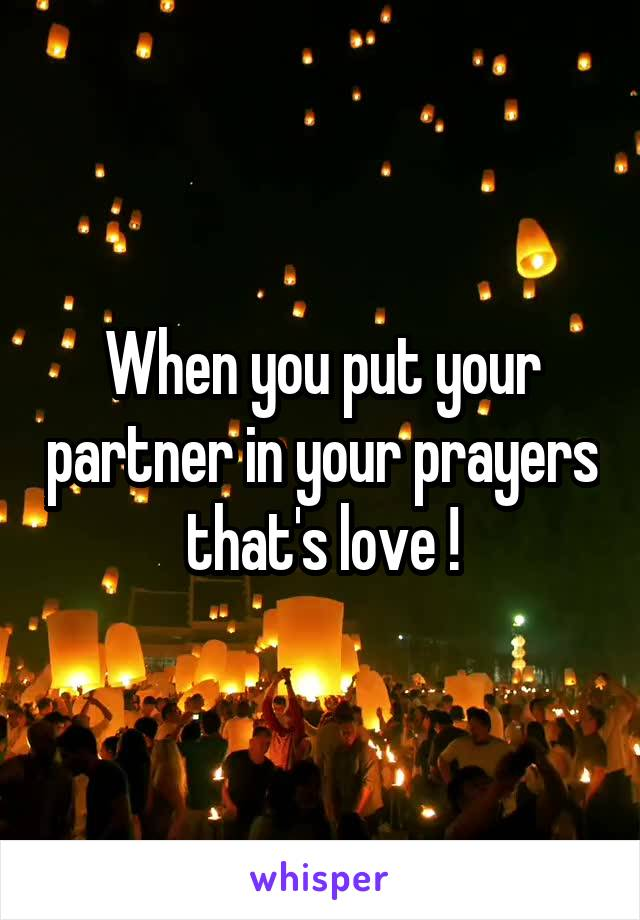When you put your partner in your prayers that's love !