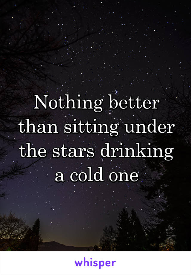 Nothing better than sitting under the stars drinking a cold one