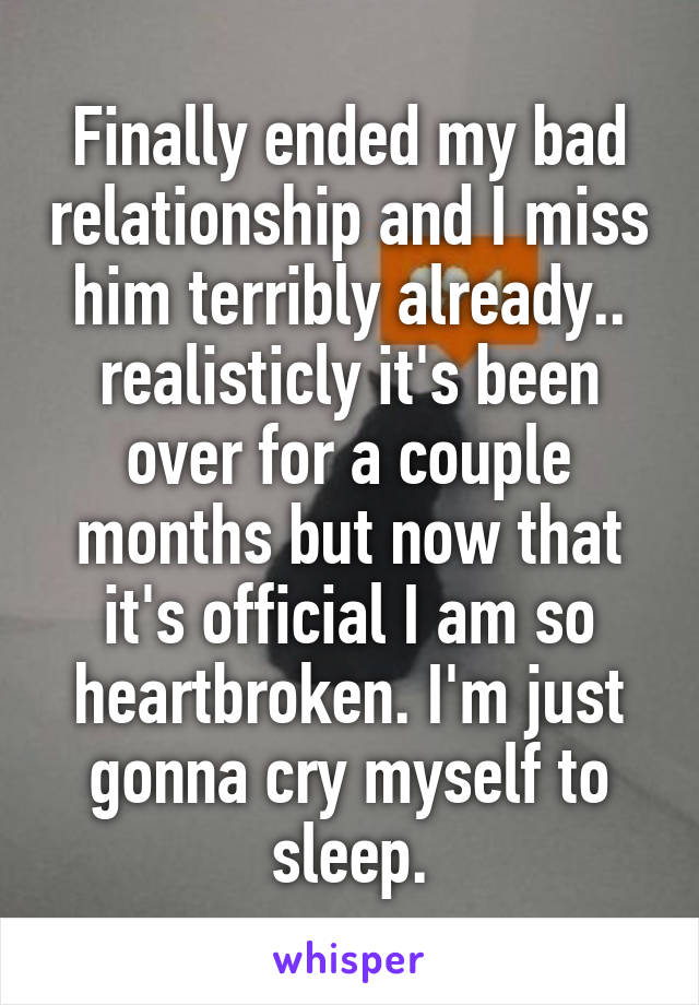 Finally ended my bad relationship and I miss him terribly already.. realisticly it's been over for a couple months but now that it's official I am so heartbroken. I'm just gonna cry myself to sleep.