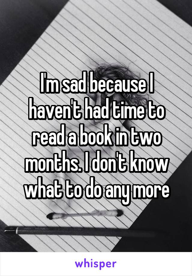 I'm sad because I haven't had time to read a book in two months. I don't know what to do any more