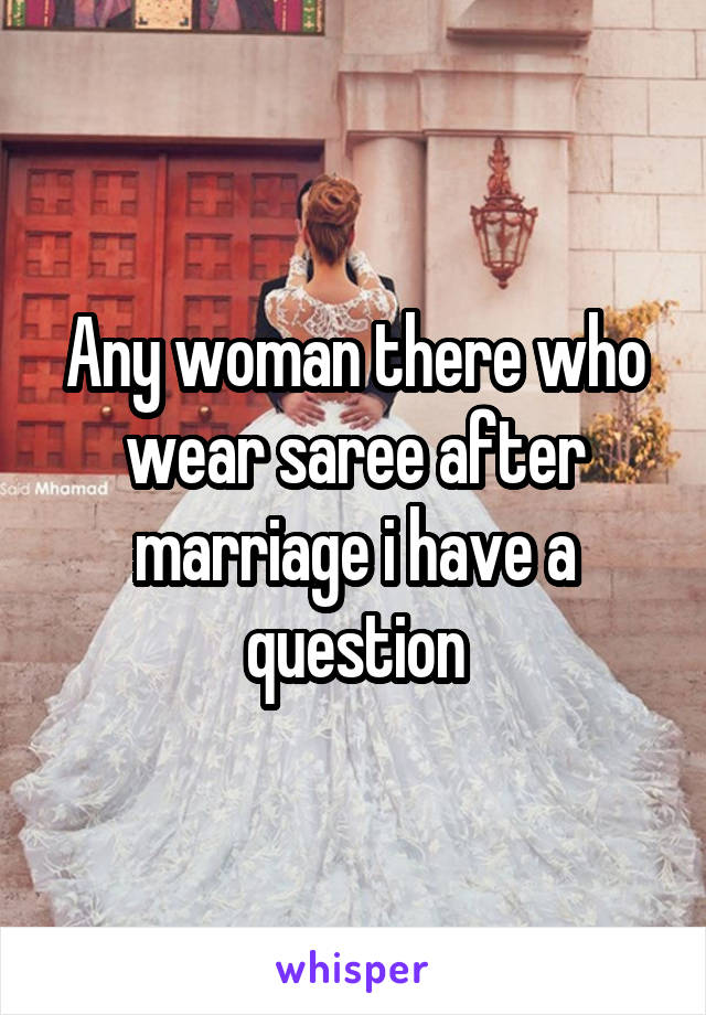 Any woman there who wear saree after marriage i have a question