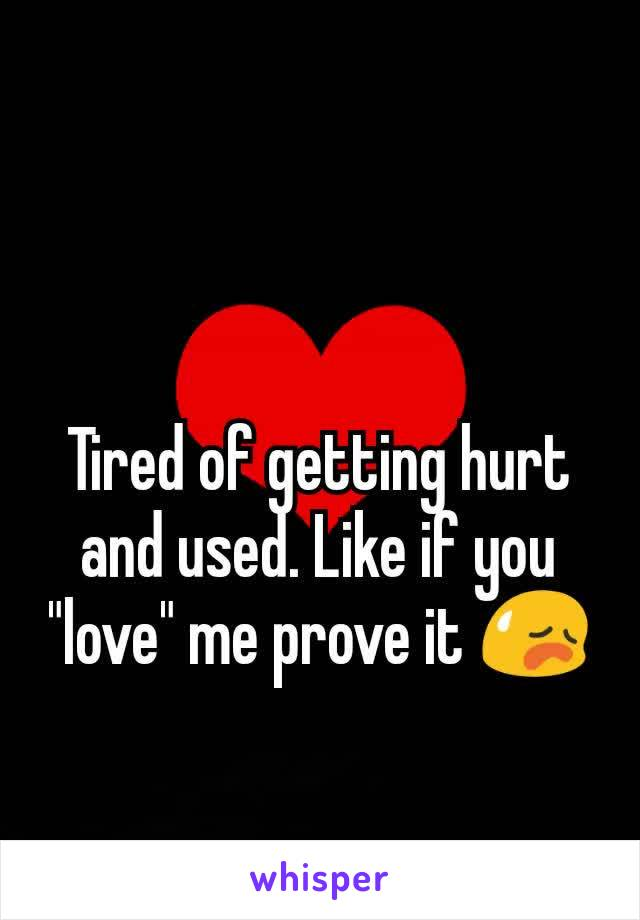"Tired of getting hurt and used. Like if you ""love"" me prove it 😥"