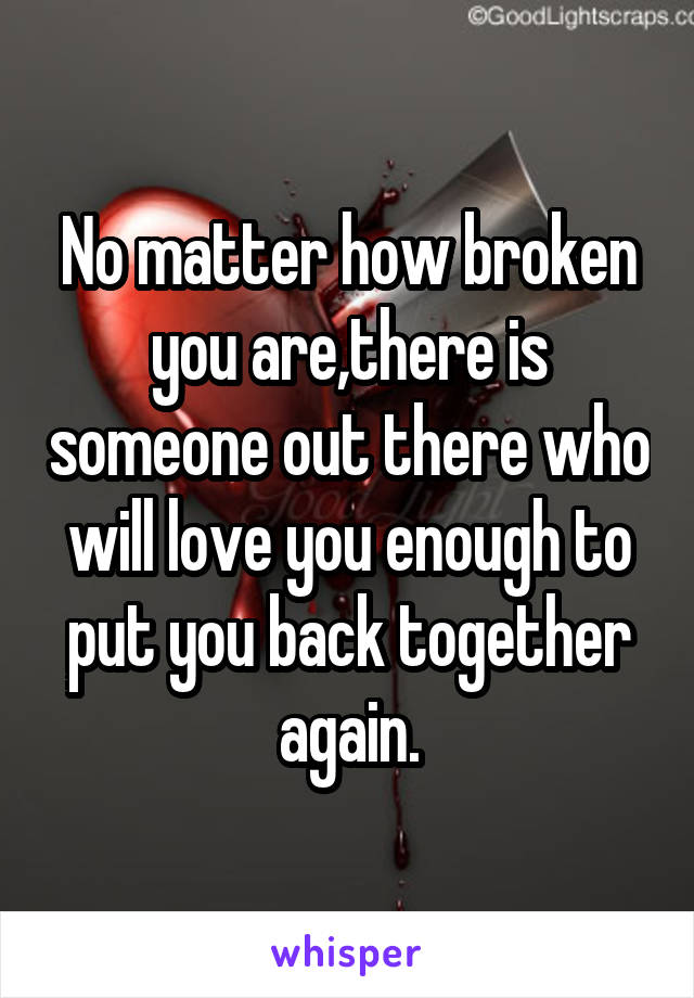 No matter how broken you are,there is someone out there who will love you enough to put you back together again.
