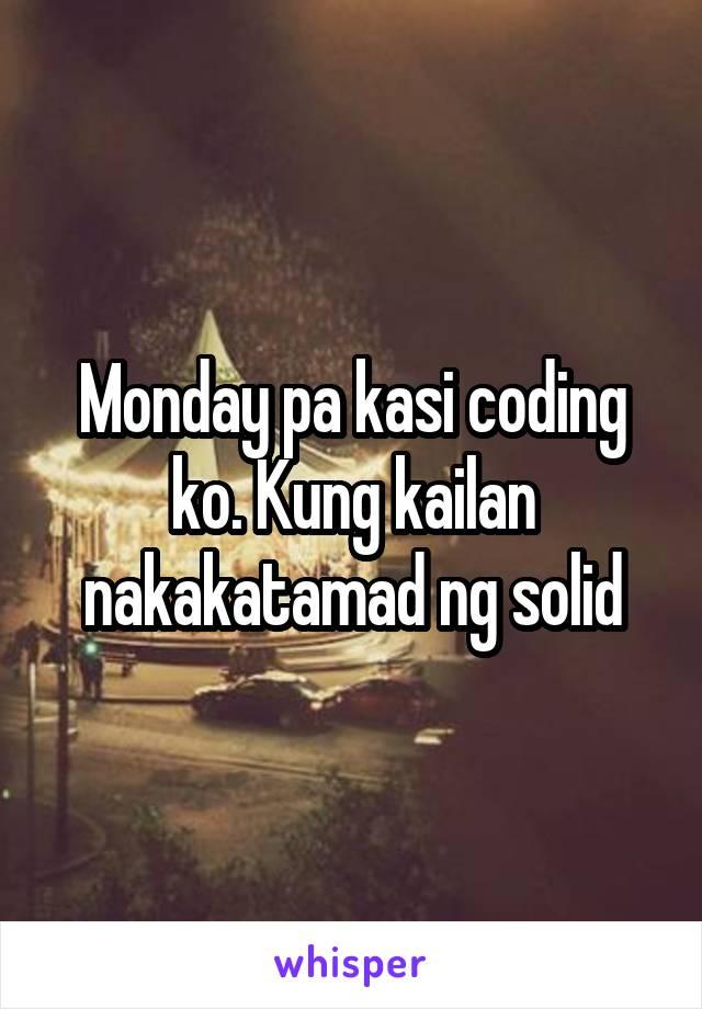 Monday pa kasi coding ko. Kung kailan nakakatamad ng solid